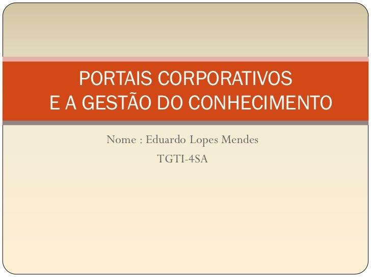 PORTAIS CORPORATIVOSE A GESTÃO DO CONHECIMENTO     Nome : Eduardo Lopes Mendes              TGTI-4SA