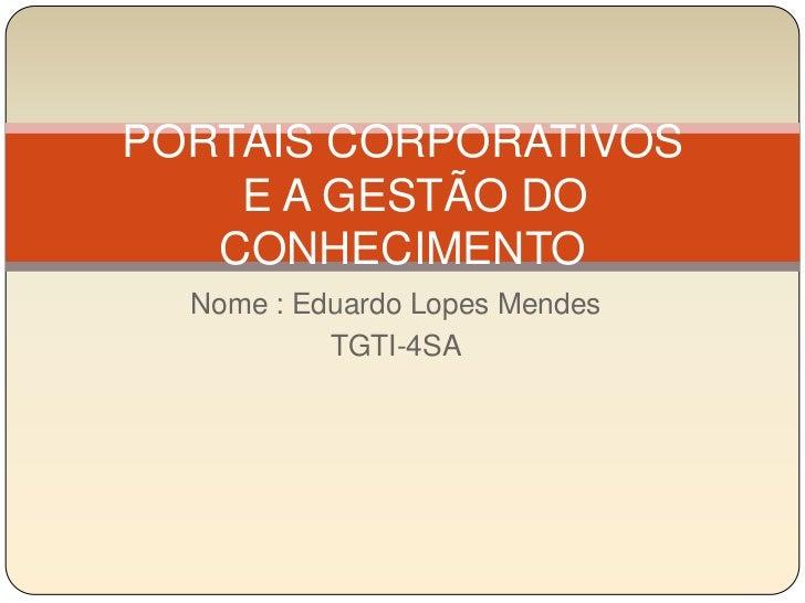 Nome : Eduardo Lopes Mendes <br />TGTI-4SA<br />PORTAIS CORPORATIVOS  E A GESTÃO DO CONHECIMENTO<br />