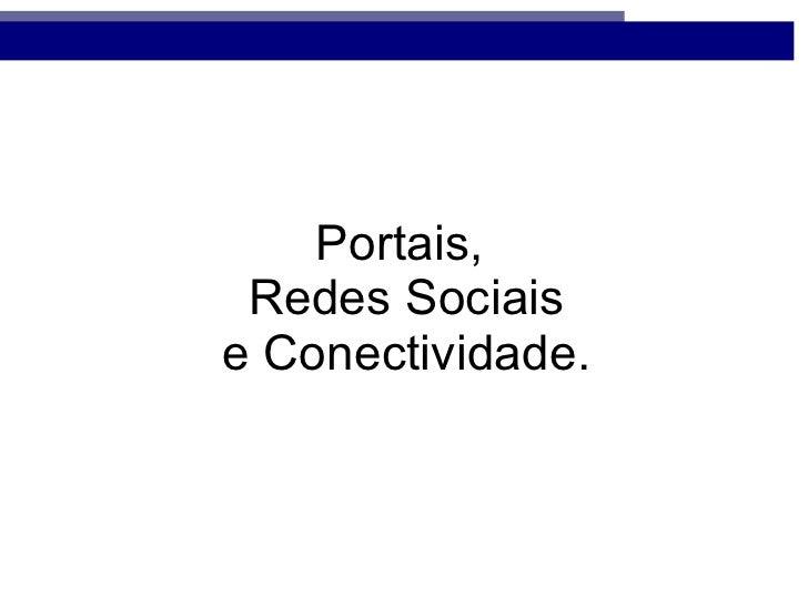 Portais,  Redes Sociais  e Conectividade.