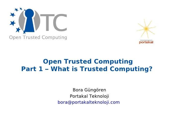 Open Trusted Computing Part 1 – What is Trusted Computing?  Bora Güngören Portakal Teknoloji [email_address]