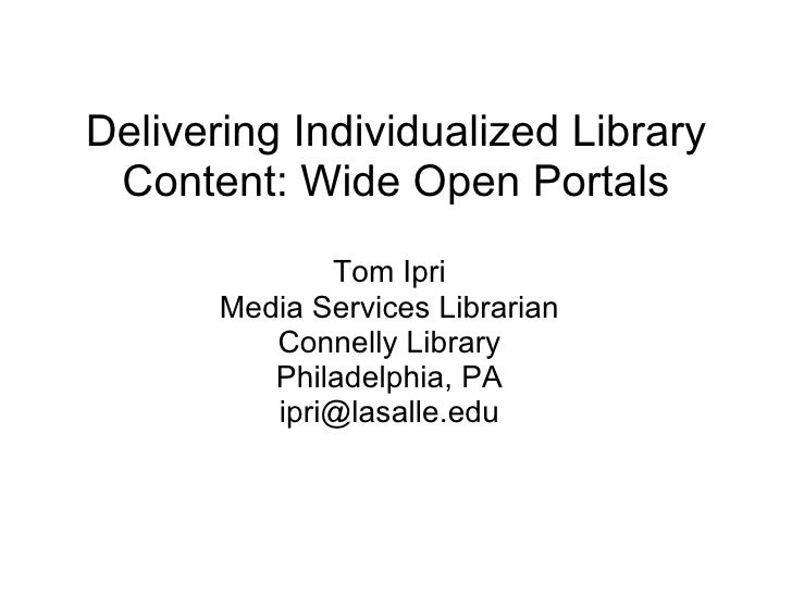 Delivering Individualized Library Content: Wide Open Portals Tom Ipri Media Services Librarian Connelly Library Philadelph...
