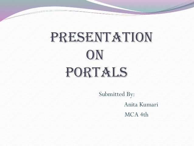 Presentation on portals Submitted By: Anita Kumari MCA 4th