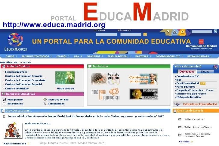 PORTAL   E DUCA M ADRID UN PORTAL PARA LA COMUNIDAD EDUCATIVA http://www.educa.madrid.org   Ángel Ricardo Puente Pérez.. M...