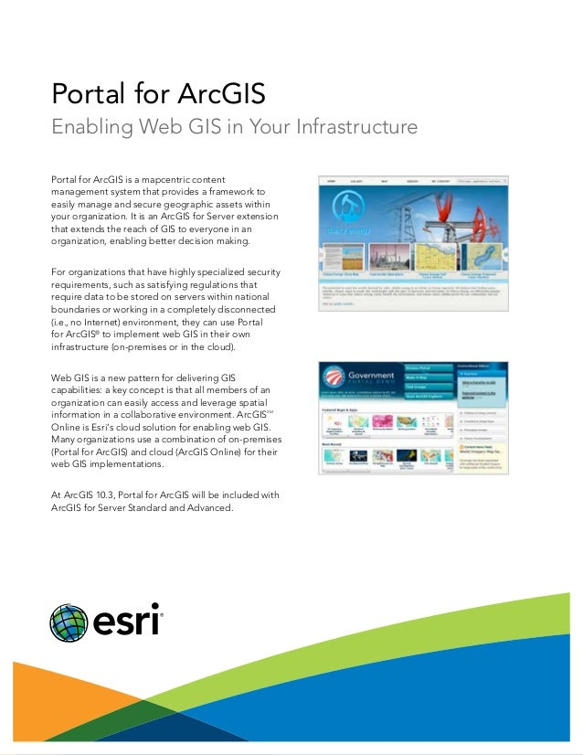 Portal for ArcGIS Enabling Web GIS in Your Infrastructure Portal for ArcGIS is a mapcentric content management system that...