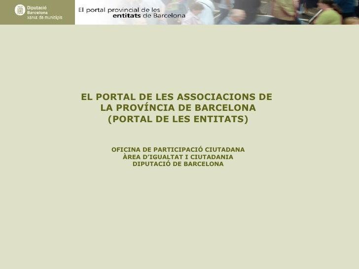 EL PORTAL DE LES ASSOCIACIONS DE  LA PROVÍNCIA DE BARCELONA (PORTAL DE LES ENTITATS) OFICINA DE PARTICIPACIÓ CIUTADANA ÀRE...