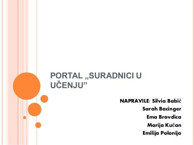 """PORTAL """"SURADNICI U UČENJU"""" NAPRAVILE: Silvia Babić Sarah Bacinger Ema Bravdica Marija Kučan Emilija Polonijo"""