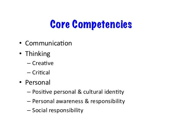 Core Competencies • Communica=on • Thinking –Crea=ve –Cri=cal • Personal –Posi=vepersonal&culturaliden=ty...