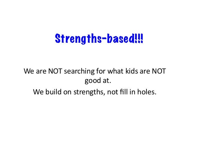 Strengths-based!!! WeareNOTsearchingforwhatkidsareNOT goodat. Webuildonstrengths,notfillinholes.