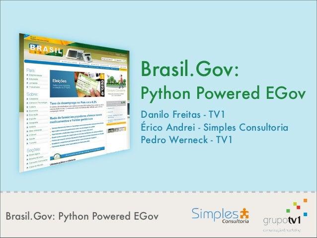 Brasil.Gov: Python Powered EGov Brasil.Gov: Python Powered EGov Danilo Freitas - TV1 Érico Andrei - Simples Consultoria Pe...