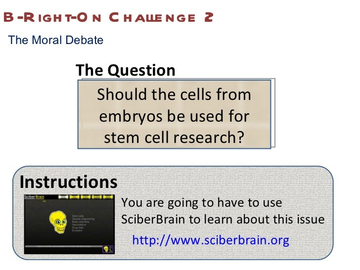 B-Right-On Challenge 2 The Moral Debate Should the cells from embryos be used for stem cell research? Instructions You are...