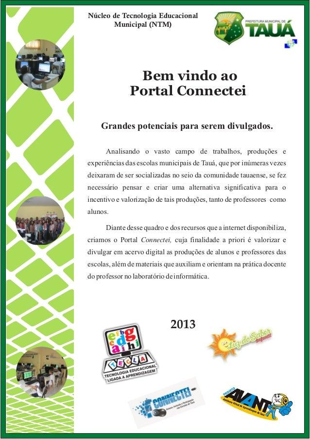Bem vindo ao Portal Connectei 2013 Núcleo de Tecnologia Educacional Municipal (NTM) Grandes potenciais para serem divulgad...