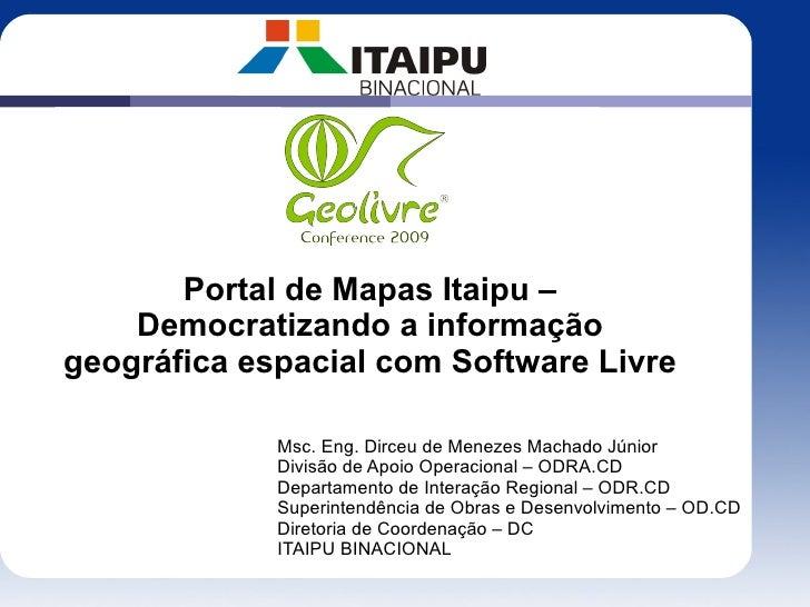 Portal de Mapas Itaipu –     Democratizando a informação geográfica espacial com Software Livre               Msc. Eng. Di...