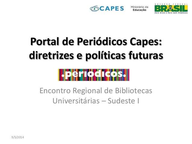 Portal de Periódicos Capes: diretrizes e políticas futuras Encontro Regional de Bibliotecas Universitárias – Sudeste I 9/5...