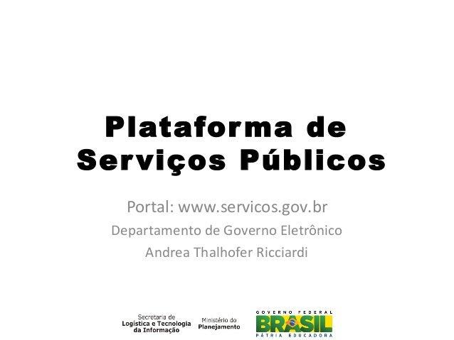 Plataforma de Serviços Públicos Portal: www.servicos.gov.br Departamento de Governo Eletrônico Andrea Thalhofer Ricciardi