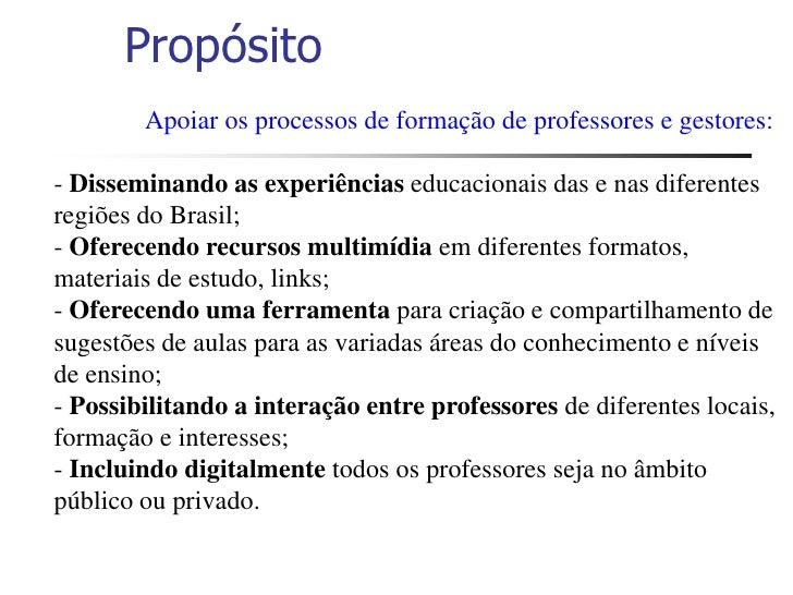 Propósito         Apoiar os processos de formação de professores e gestores:  - Disseminando as experiências educacionais ...