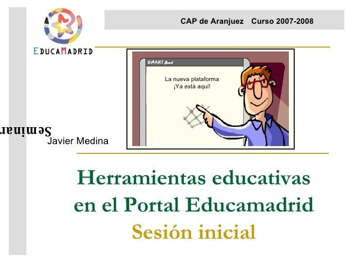 Herramientas educativas en el Portal Educamadrid Sesión inicial Javier Medina Seminario  CAP de Aranjuez Curso 2007-2008  ...