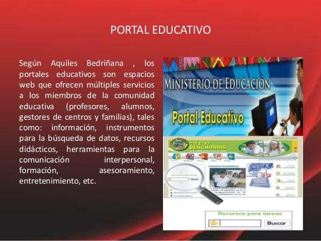 PORTAL EDUCATIVO Según Aquiles Bedriñana , los portales educativos son espacios web que ofrecen múltiples servicios a los ...