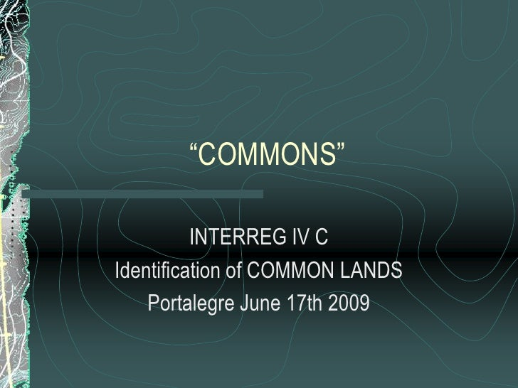 """COMMONS""            INTERREG IV C Identification of COMMON LANDS     Portalegre June 17th 2009"