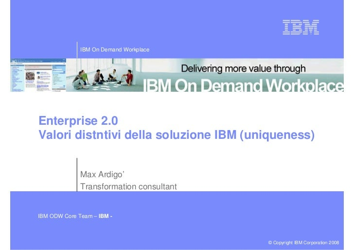 IBM On Demand Workplace     Enterprise 2.0 Valori distntivi della soluzione IBM (uniqueness)                 Max Ardigo'  ...