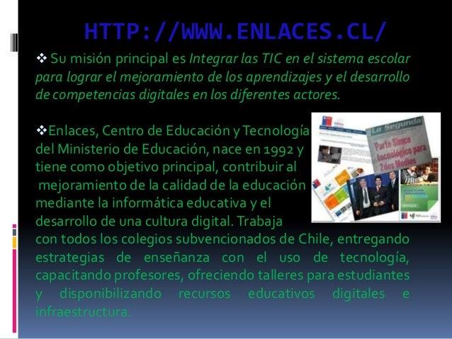 HTTP://WWW.ENLACES.CL/  Su misión principal es Integrar las TIC en el sistema escolar para lograr el mejoramiento de los ...