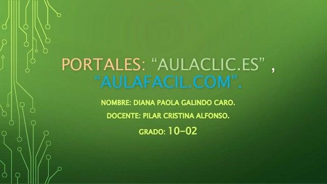"""PORTALES: """"AULACLIC.ES"""" , """"AULAFACIL.COM"""". NOMBRE: DIANA PAOLA GALINDO CARO. DOCENTE: PILAR CRISTINA ALFONSO. GRADO: 10-02"""