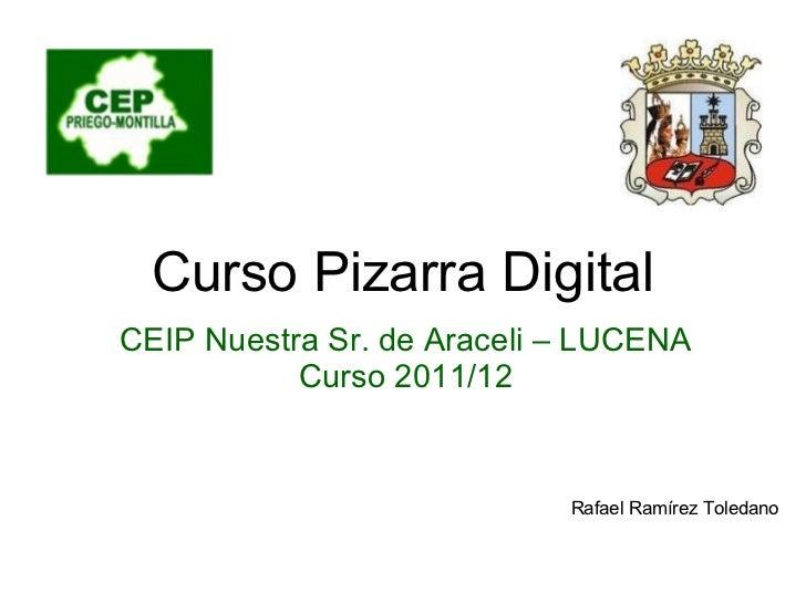 Rafael Ramírez Toledano Curso Pizarra Digital CEIP Nuestra Sr. de Araceli – LUCENA Curso 2011/12