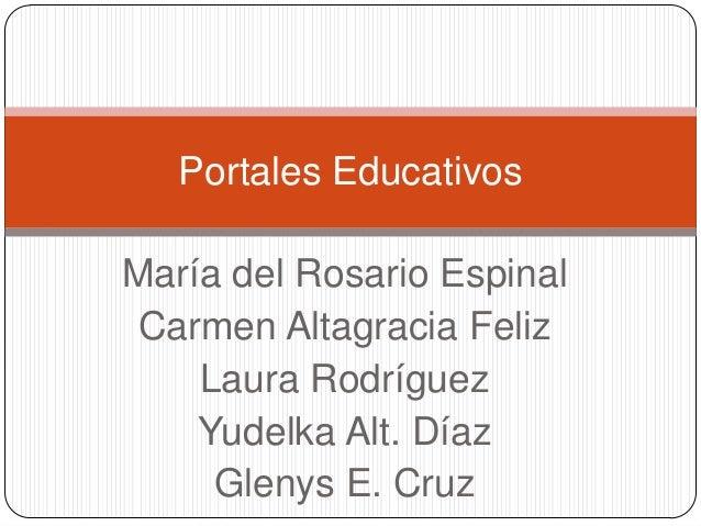Portales Educativos María del Rosario Espinal Carmen Altagracia Feliz Laura Rodríguez Yudelka Alt. Díaz Glenys E. Cruz