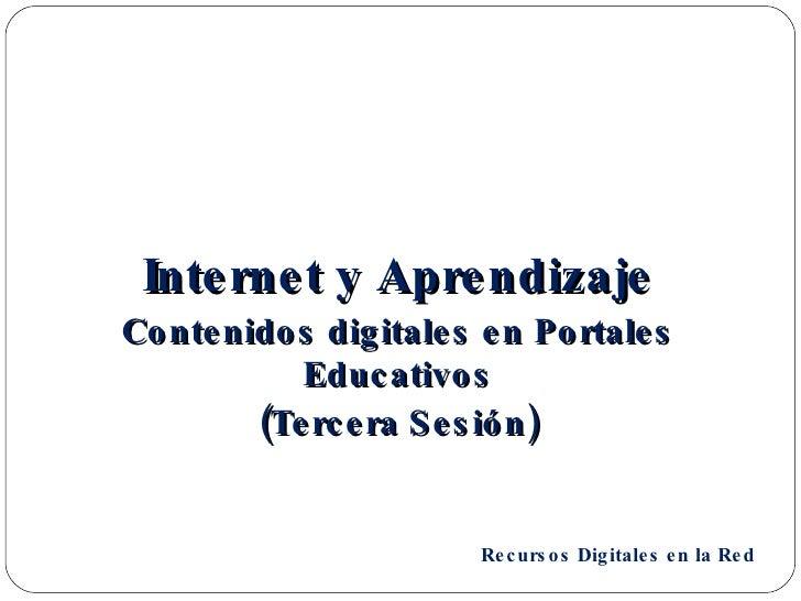 <ul><li>Internet y Aprendizaje </li></ul><ul><li>Contenidos digitales en Portales Educativos </li></ul><ul><li>(Tercera Se...