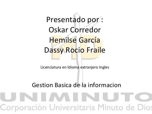 Presentado por : Oskar Corredor Hemilse García Dassy Rocio Fraile Licenciatura en Idioma extranjero Ingles Gestion Basica ...