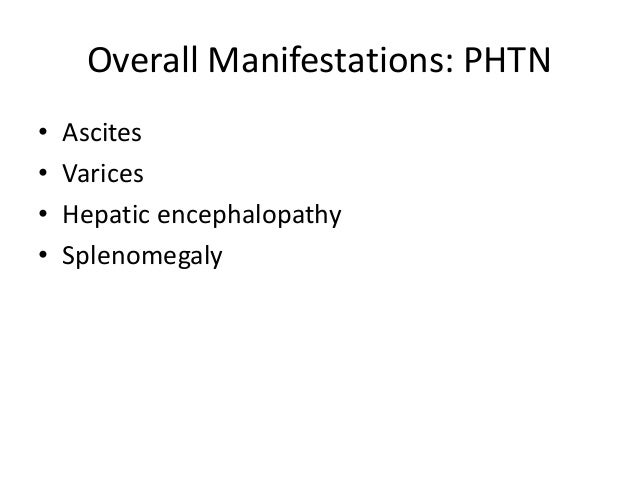 Overall Manifestations: PHTN • • • •  Ascites Varices Hepatic encephalopathy Splenomegaly