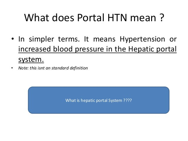 What does Portal HTN mean ? • In simpler terms. It means Hypertension or increased blood pressure in the Hepatic portal sy...