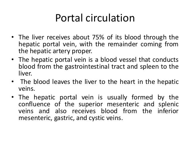 Portal circulation • The liver receives about 75% of its blood through the hepatic portal vein, with the remainder coming ...