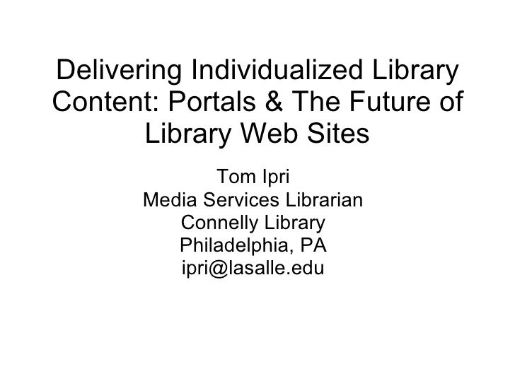 Delivering Individualized Library Content: Portals & The Future of Library Web Sites Tom Ipri Media Services Librarian Con...