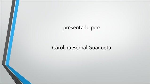 presentado por:Carolina Bernal Guaqueta