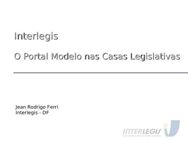 InterlegisInterlegis O Portal Modelo nas Casas LegislativasO Portal Modelo nas Casas Legislativas Jean Rodrigo Ferri Inter...