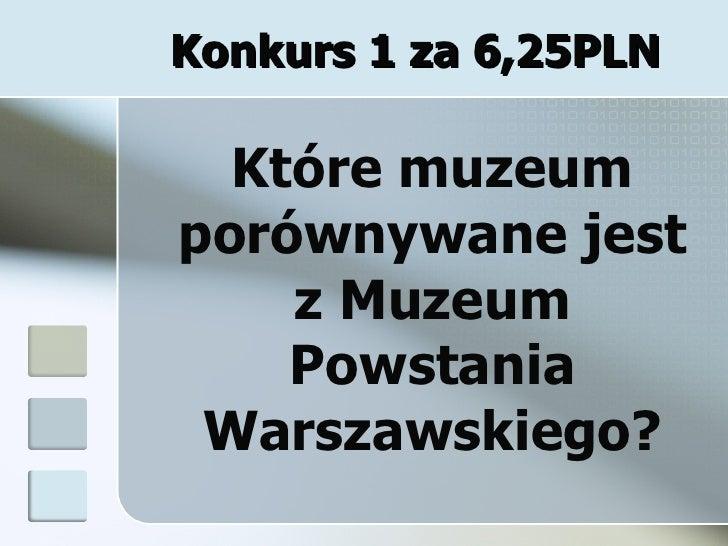 Konkurs 1 za 6,25PLN Które muzeum porównywane jest z Muzeum Powstania Warszawskiego?