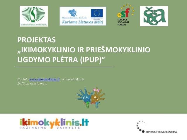 """PROJEKTAS """"IKIMOKYKLINIO IR PRIEŠMOKYKLINIO UGDYMO PLĖTRA (IPUP)"""" Portalo www.ikimokyklinis.lt tyrimo ataskaita 2015 m. sa..."""