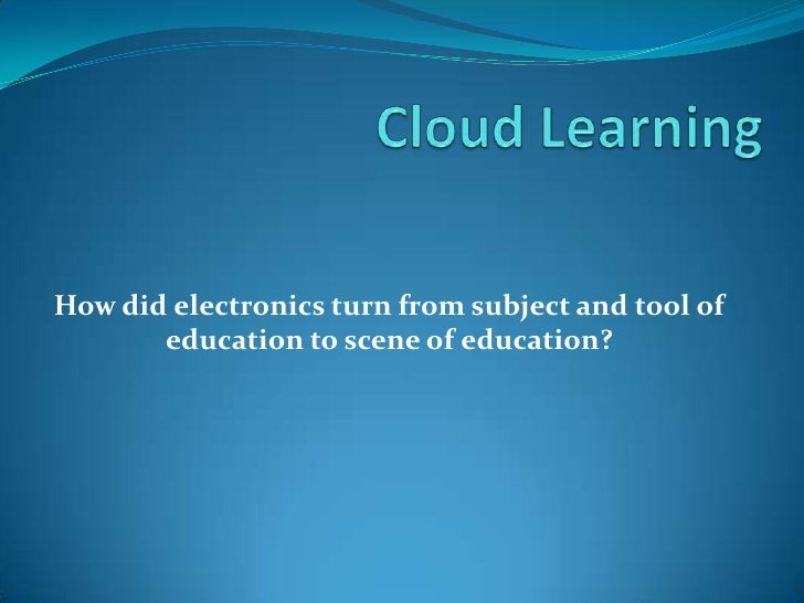How did electronics turn from subject and tool of education to scene of education?<br />CloudLearning<br />