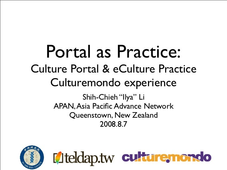 "Portal as Practice: Culture Portal  eCulture Practice     Culturemondo experience            Shih-Chieh ""Ilya"" Li     APAN..."