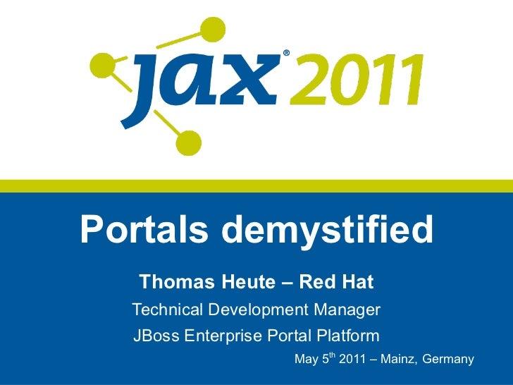 Portals demystified Thomas Heute – Red Hat Technical Development Manager JBoss Enterprise Portal Platform May 5 th  2011 –...