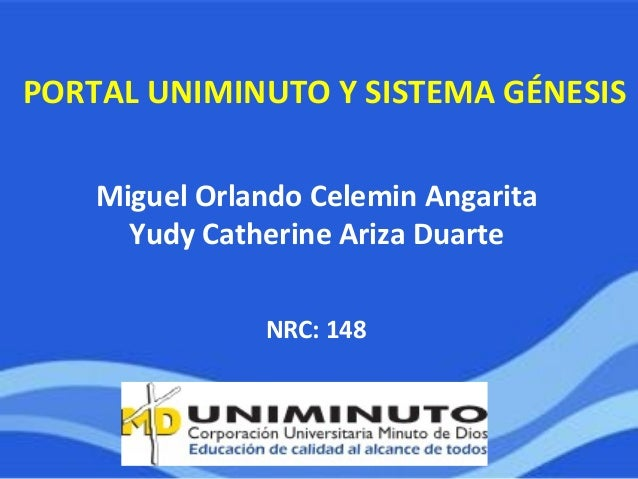 NRC: 148 Miguel Orlando Celemin Angarita Yudy Catherine Ariza Duarte PORTAL UNIMINUTO Y SISTEMA GÉNESIS