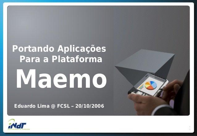 Portando Aplicações Para a Plataforma Maemo Eduardo Lima @ FCSL – 20/10/2006