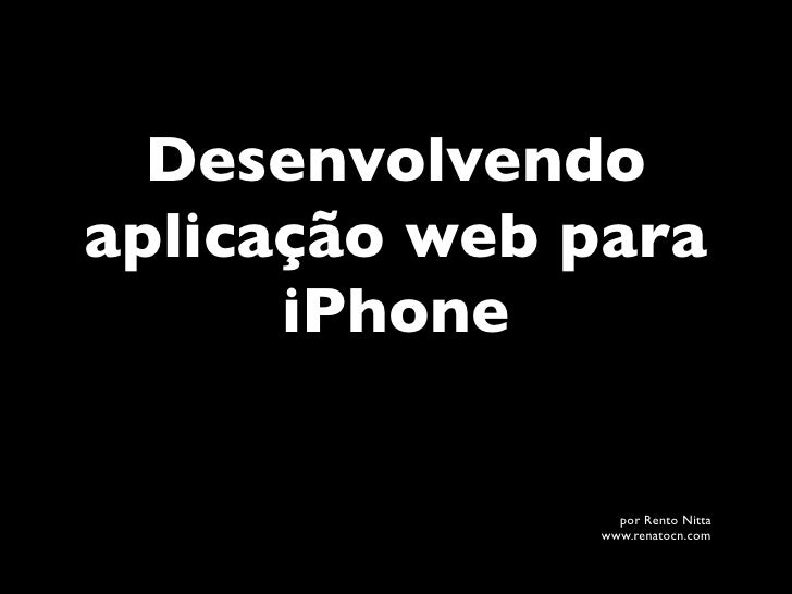 Desenvolvendoaplicação web para      iPhone                por Rento Nitta              www.renatocn.com