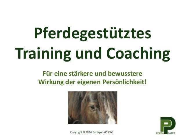 Pferdegestütztes Training und Coaching Für eine stärkere und bewusstere Wirkung der eigenen Persönlichkeit! Copyright© 201...