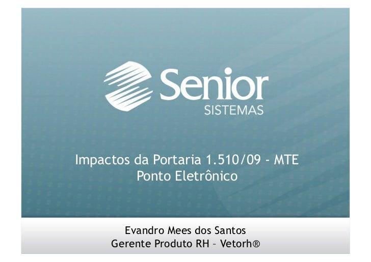 Impactos da Portaria 1.510/09 – MTE Ponto Eletrônico Evandro Mees dos Santos - Gerente Produto RH – Vetorh®               ...