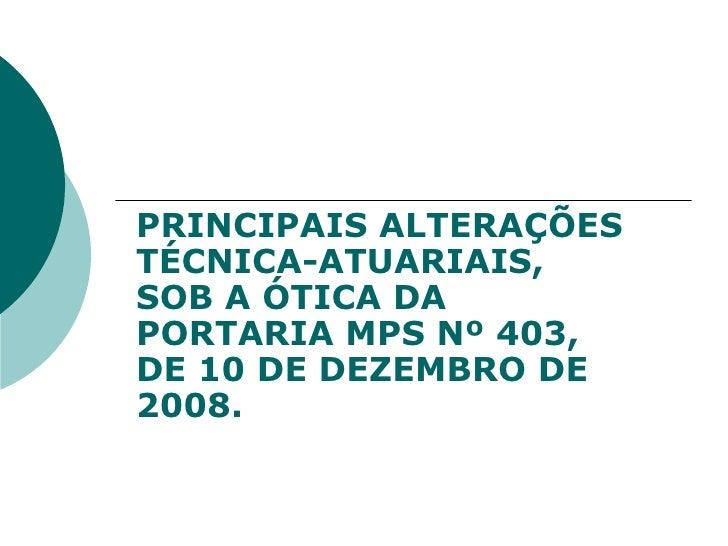 PRINCIPAIS ALTERAÇÕES TÉCNICA-ATUARIAIS, SOB A ÓTICA DA PORTARIA MPS Nº 403, DE 10 DE DEZEMBRO DE 2008.