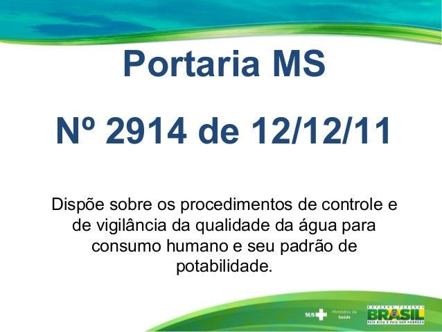 Portaria MSNº 2914 de 12/12/11Dispõe sobre os procedimentos de controle ede vigilância da qualidade da água paraconsumo hu...