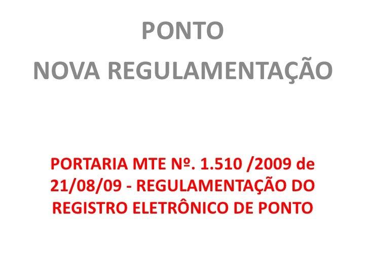 PONTO<br />NOVA REGULAMENTAÇÃO<br />PORTARIA MTE Nº. 1.510 /2009 de 21/08/09 - REGULAMENTAÇÃO DO REGISTRO ELETRÔNICO DE PO...
