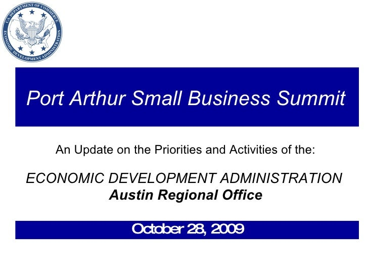 Port Arthur Small Business Summit   An Update on the Priorities and Activities of the: ECONOMIC DEVELOPMENT ADMINISTRATION...