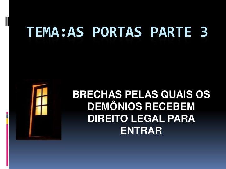 TEMA:AS PORTAS PARTE 3     BRECHAS PELAS QUAIS OS       DEMÔNIOS RECEBEM       DIREITO LEGAL PARA             ENTRAR